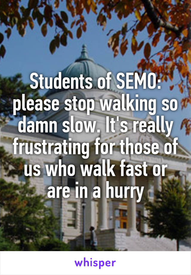 Students of SEMO: please stop walking so damn slow. It's really frustrating for those of us who walk fast or are in a hurry