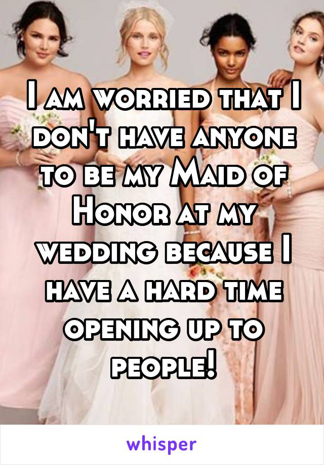 I am worried that I don't have anyone to be my Maid of Honor at my wedding because I have a hard time opening up to people!