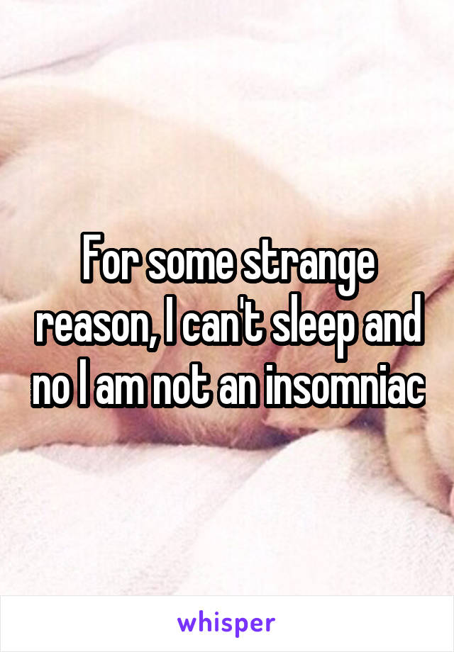 For some strange reason, I can't sleep and no I am not an insomniac