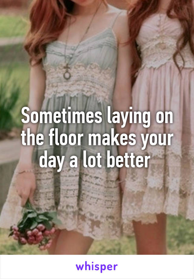 Sometimes laying on the floor makes your day a lot better