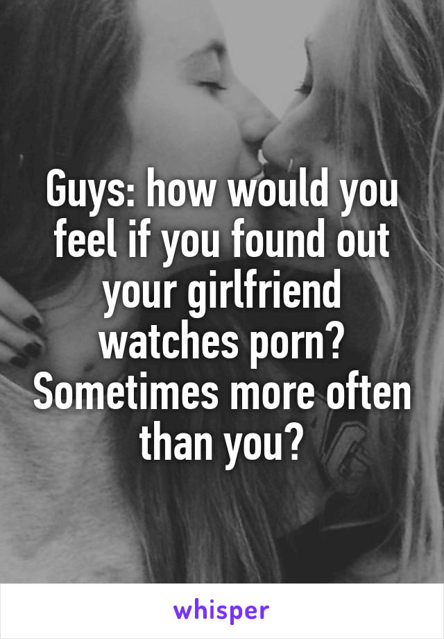 Guys: how would you feel if you found out your girlfriend watches porn? Sometimes more often than you?