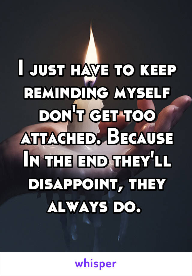 I just have to keep reminding myself don't get too attached. Because In the end they'll disappoint, they always do.