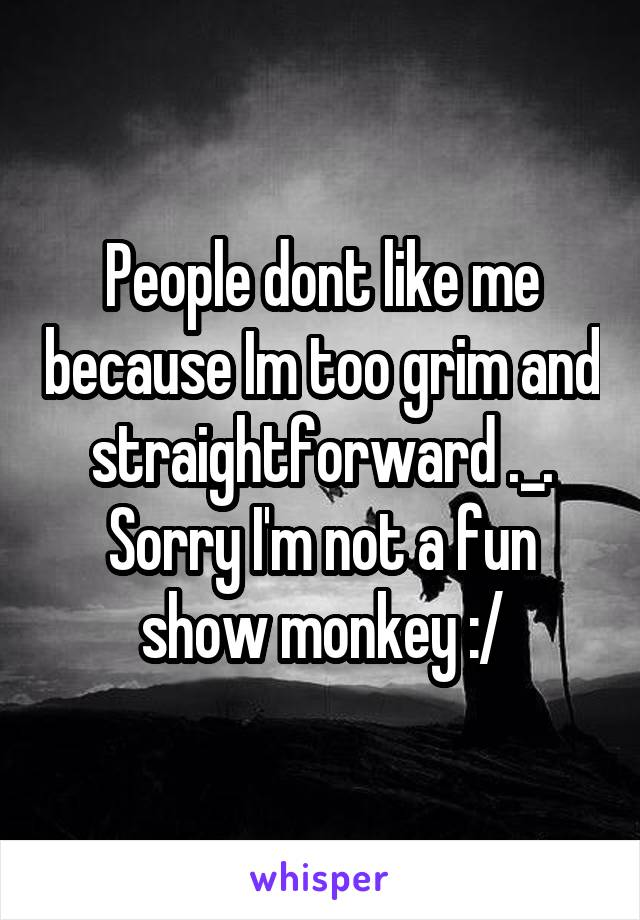 People dont like me because Im too grim and straightforward ._. Sorry I'm not a fun show monkey :/
