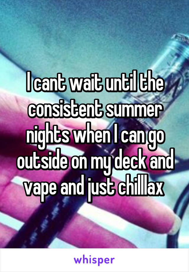 I cant wait until the consistent summer nights when I can go outside on my deck and vape and just chilllax