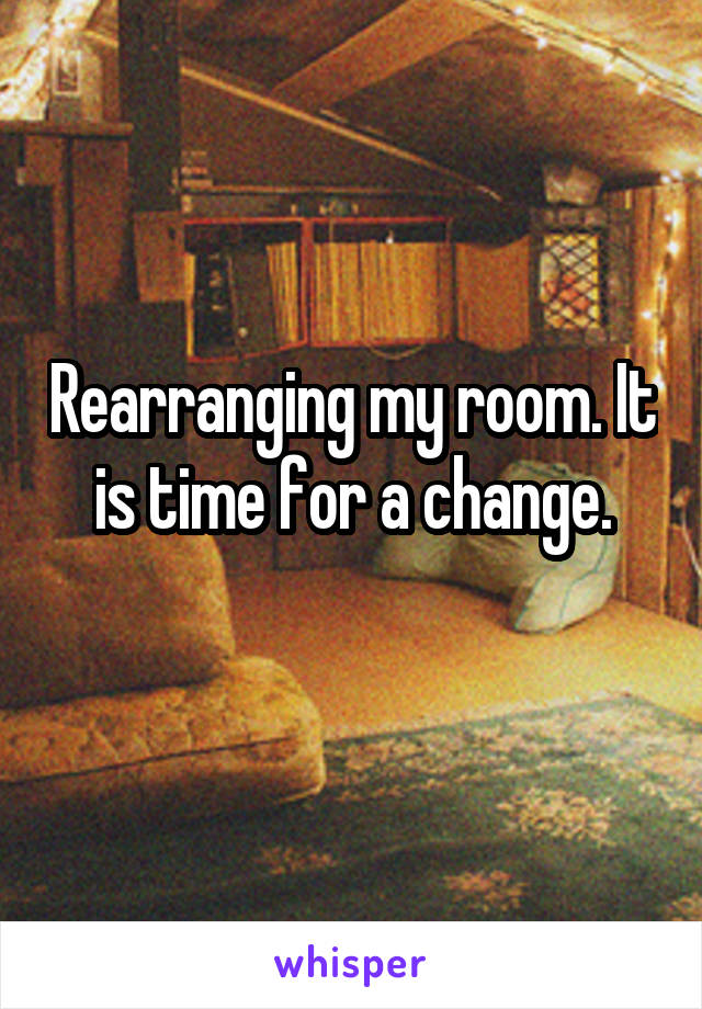 Rearranging my room. It is time for a change.
