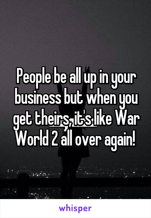 People be all up in your business but when you get theirs, it's like War World 2 all over again!