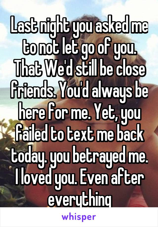 Last night you asked me to not let go of you. That We'd still be close friends. You'd always be here for me. Yet, you failed to text me back today. you betrayed me. I loved you. Even after everything