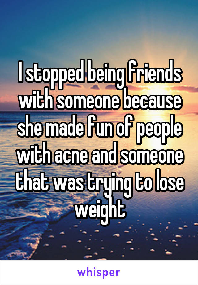 I stopped being friends with someone because she made fun of people with acne and someone that was trying to lose weight