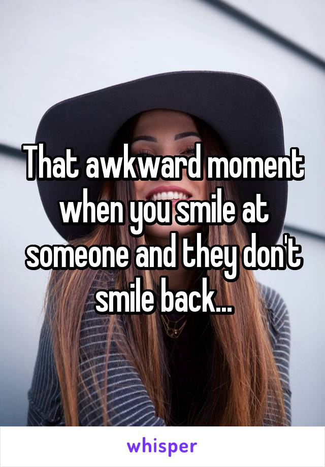 That awkward moment when you smile at someone and they don't smile back...