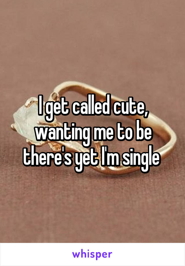 I get called cute, wanting me to be there's yet I'm single
