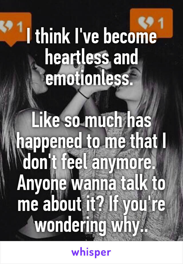 I think I've become heartless and emotionless.   Like so much has happened to me that I don't feel anymore.  Anyone wanna talk to me about it? If you're wondering why..