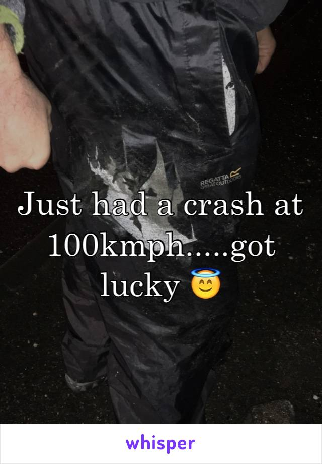 Just had a crash at 100kmph.....got lucky 😇