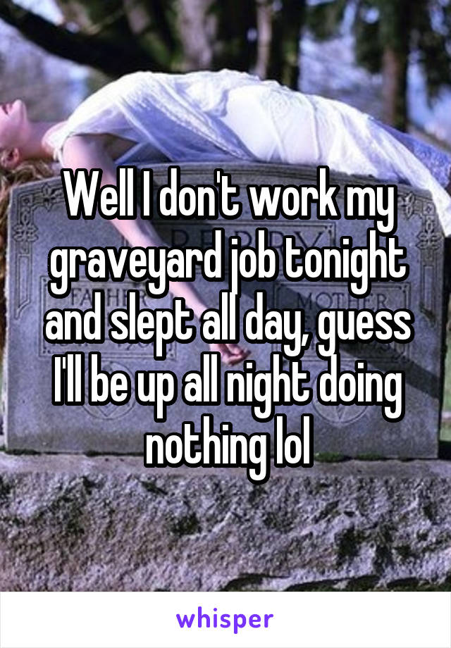 Well I don't work my graveyard job tonight and slept all day, guess I'll be up all night doing nothing lol