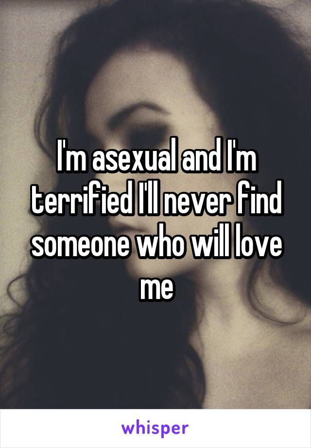 I'm asexual and I'm terrified I'll never find someone who will love me