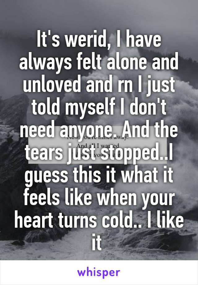 It's werid, I have always felt alone and unloved and rn I just told myself I don't need anyone. And the tears just stopped..I guess this it what it feels like when your heart turns cold.. I like it