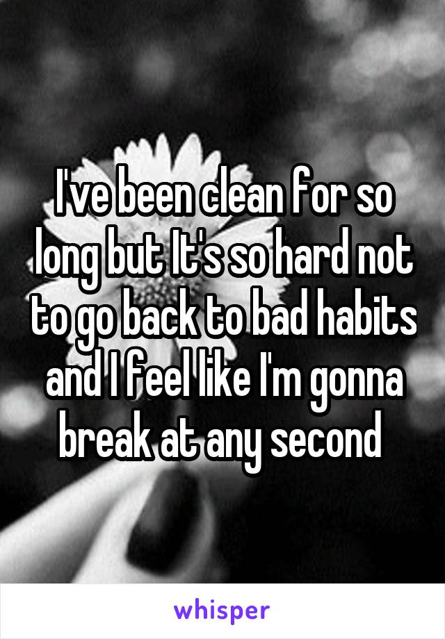 I've been clean for so long but It's so hard not to go back to bad habits and I feel like I'm gonna break at any second