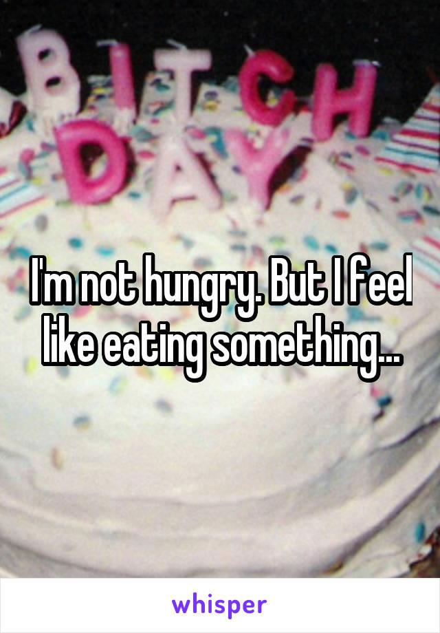 I'm not hungry. But I feel like eating something...