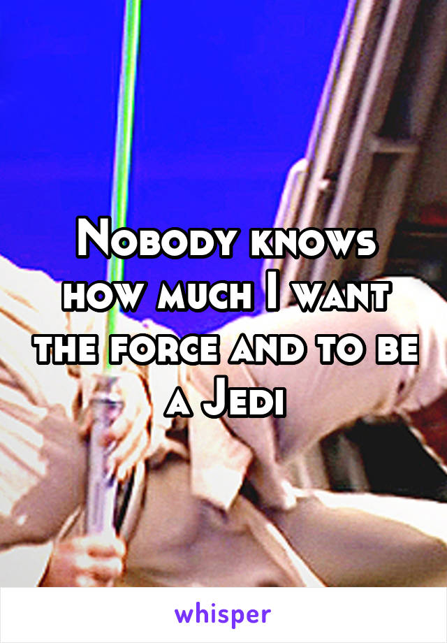 Nobody knows how much I want the force and to be a Jedi
