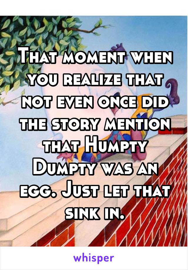 That moment when you realize that not even once did the story mention that Humpty Dumpty was an egg. Just let that sink in.