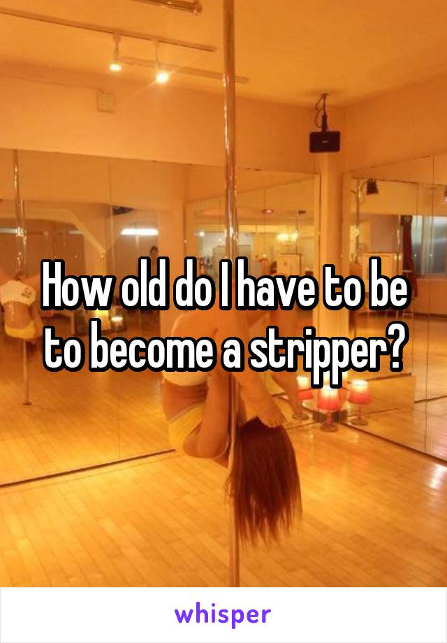 How old do I have to be to become a stripper?