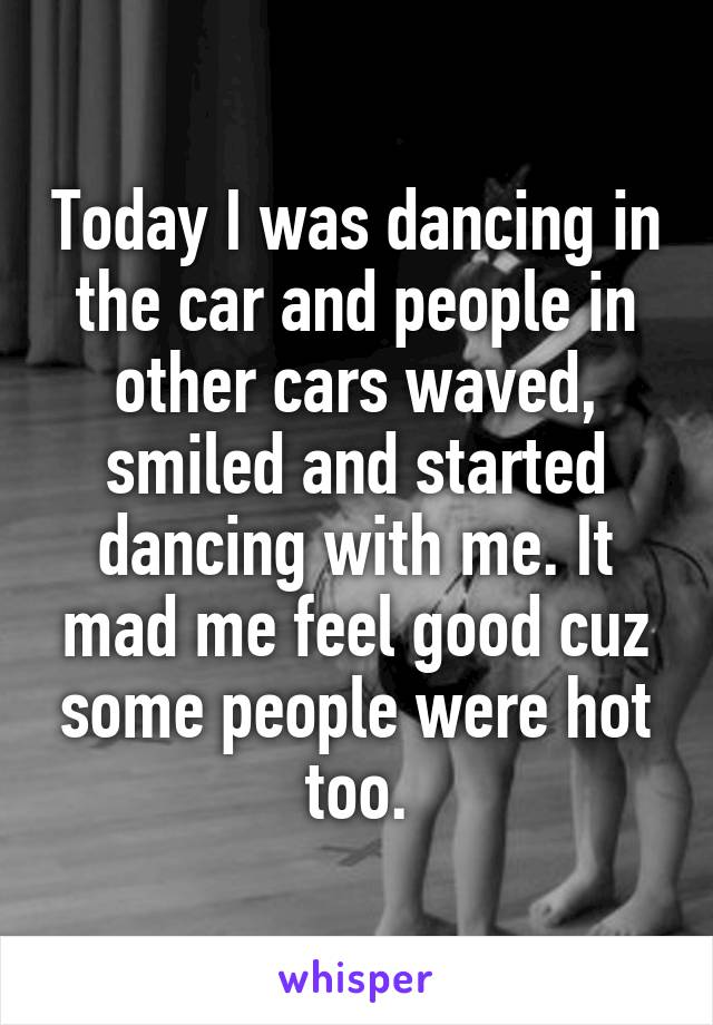 Today I was dancing in the car and people in other cars waved, smiled and started dancing with me. It mad me feel good cuz some people were hot too.