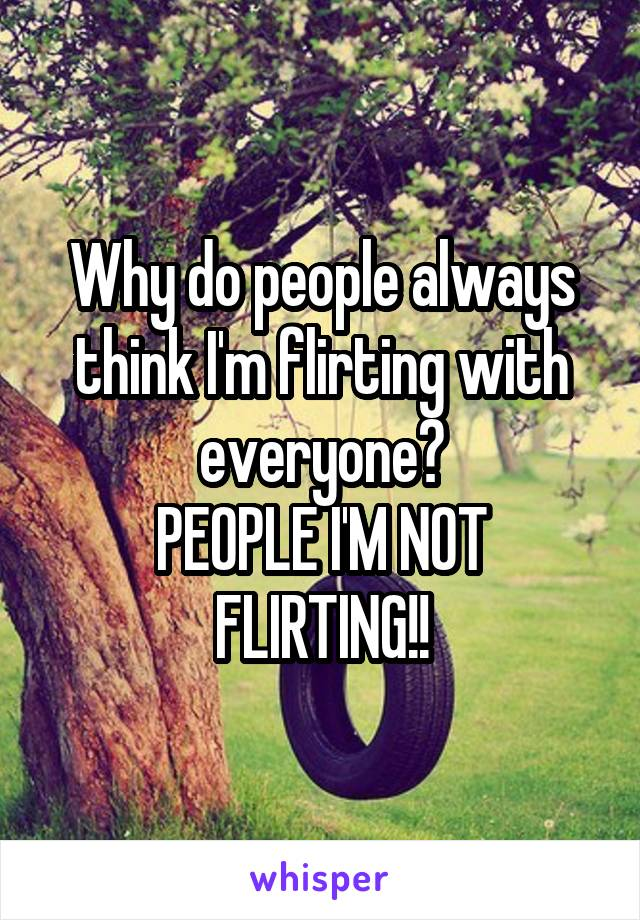 Why do people always think I'm flirting with everyone? PEOPLE I'M NOT FLIRTING!!