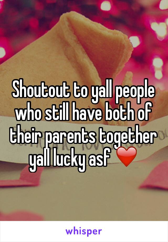 Shoutout to yall people who still have both of their parents together yall lucky asf ❤️