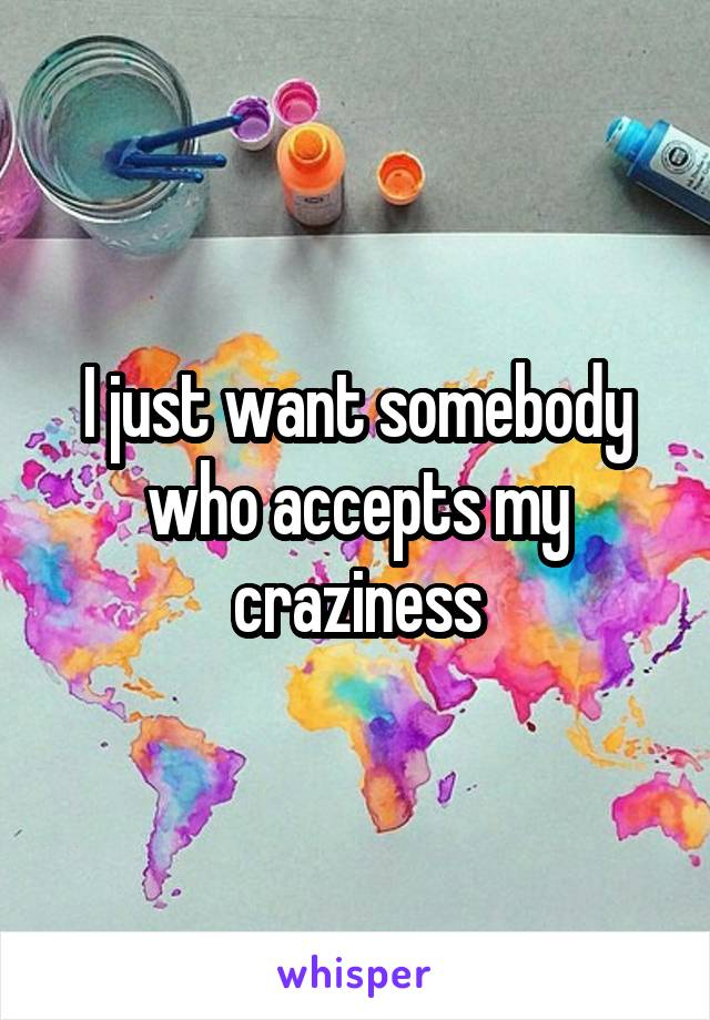 I just want somebody who accepts my craziness