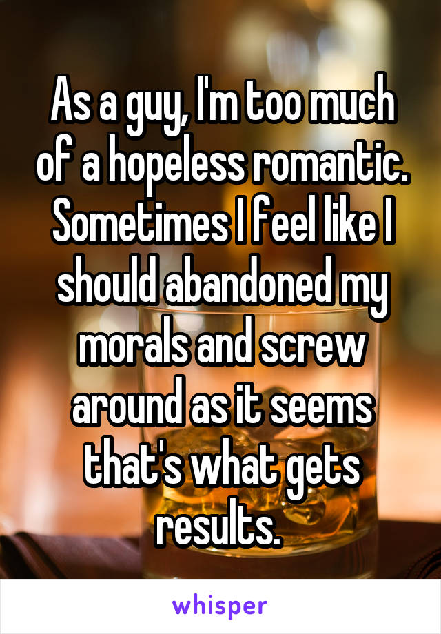 As a guy, I'm too much of a hopeless romantic. Sometimes I feel like I should abandoned my morals and screw around as it seems that's what gets results.