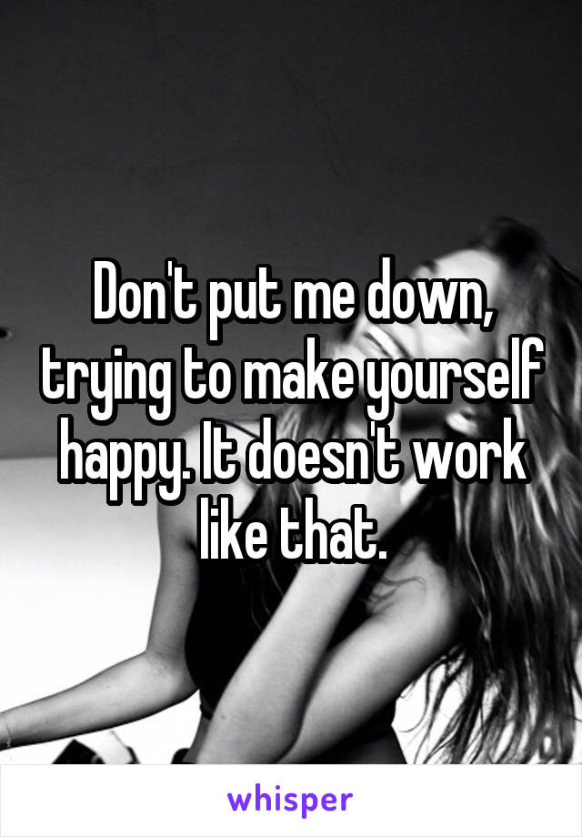 Don't put me down, trying to make yourself happy. It doesn't work like that.