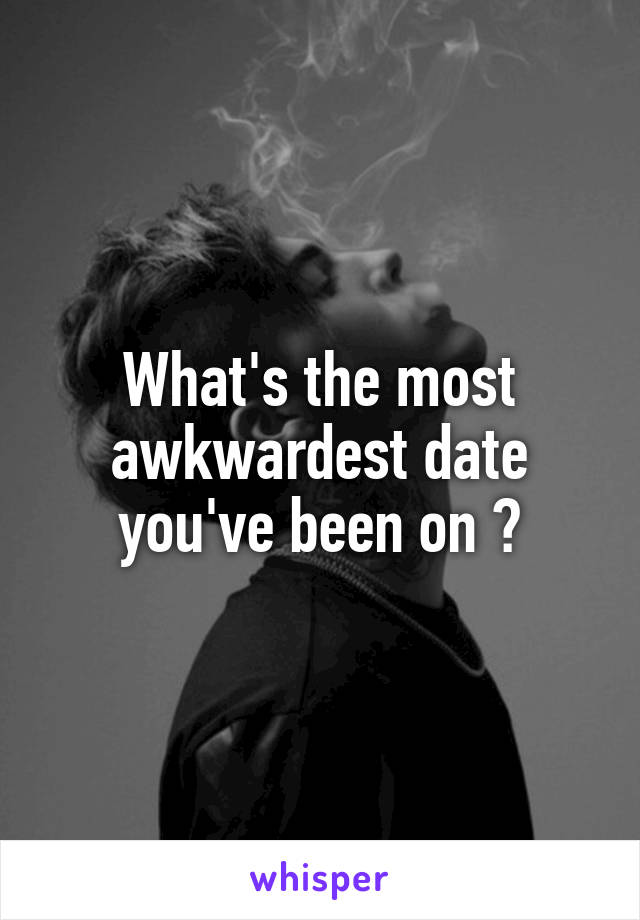 What's the most awkwardest date you've been on ?