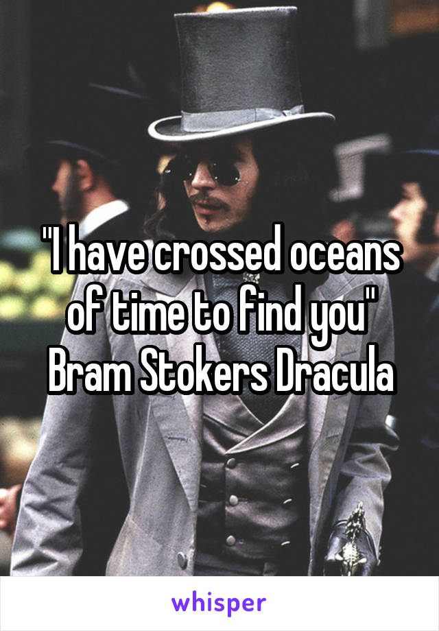"""I have crossed oceans of time to find you"" Bram Stokers Dracula"
