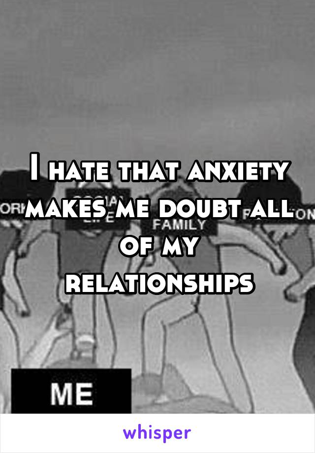 I hate that anxiety makes me doubt all of my relationships