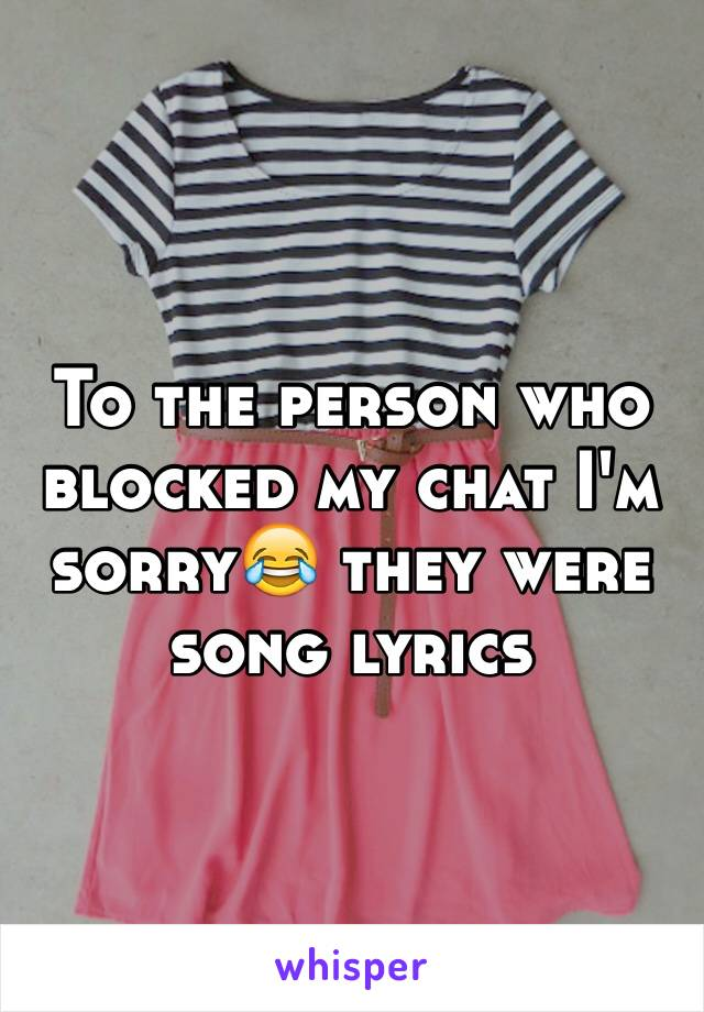 To the person who blocked my chat I'm sorry😂 they were song lyrics