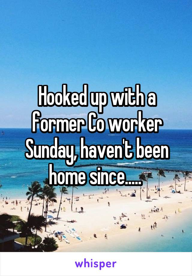 Hooked up with a former Co worker Sunday, haven't been home since.....
