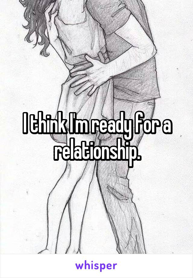 I think I'm ready for a relationship.