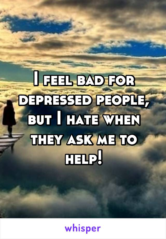 I feel bad for depressed people, but I hate when they ask me to help!