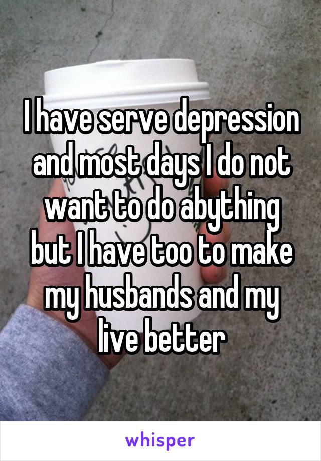 I have serve depression and most days I do not want to do abything but I have too to make my husbands and my live better