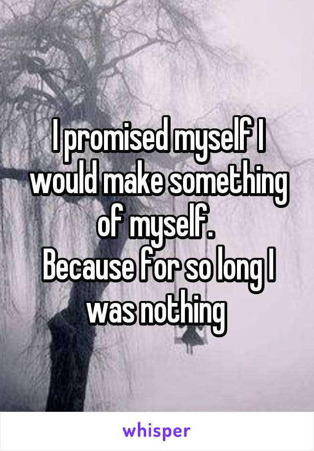 I promised myself I would make something of myself.  Because for so long I was nothing