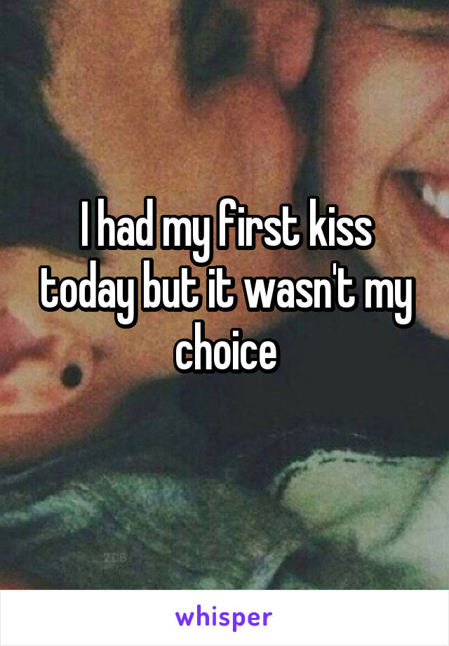 I had my first kiss today but it wasn't my choice
