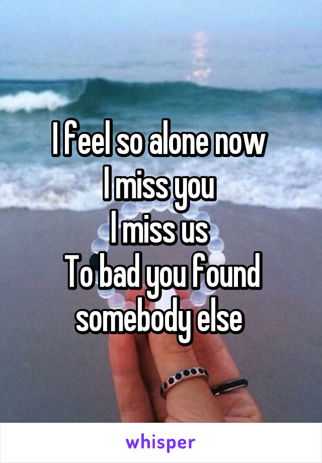 I feel so alone now  I miss you  I miss us  To bad you found somebody else