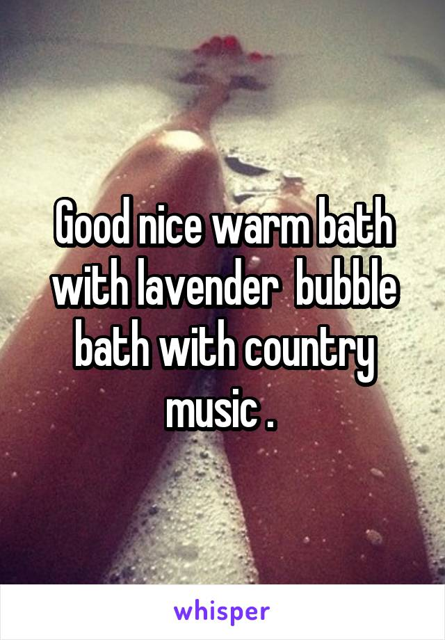 Good nice warm bath with lavender  bubble bath with country music .