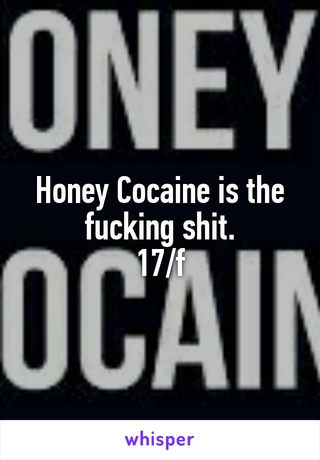 Honey Cocaine is the fucking shit. 17/f