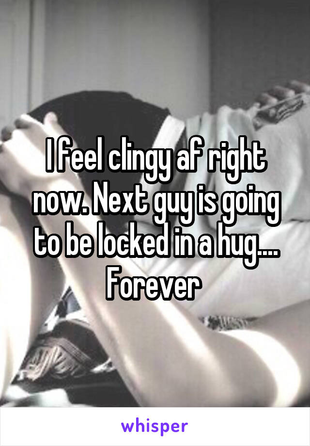 I feel clingy af right now. Next guy is going to be locked in a hug.... Forever