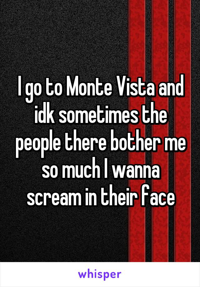 I go to Monte Vista and idk sometimes the people there bother me so much I wanna scream in their face