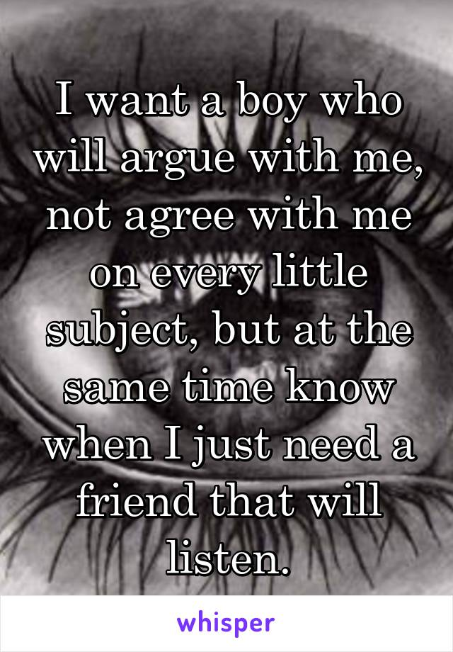 I want a boy who will argue with me, not agree with me on every little subject, but at the same time know when I just need a friend that will listen.