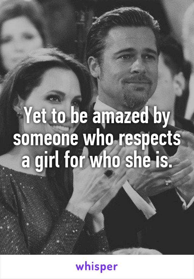 Yet to be amazed by someone who respects a girl for who she is.