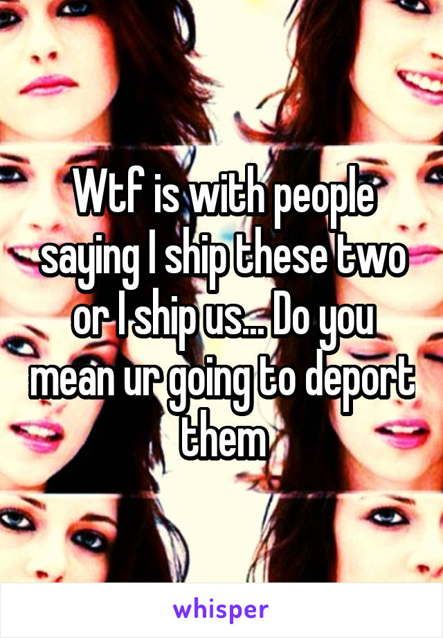 Wtf is with people saying I ship these two or I ship us... Do you mean ur going to deport them