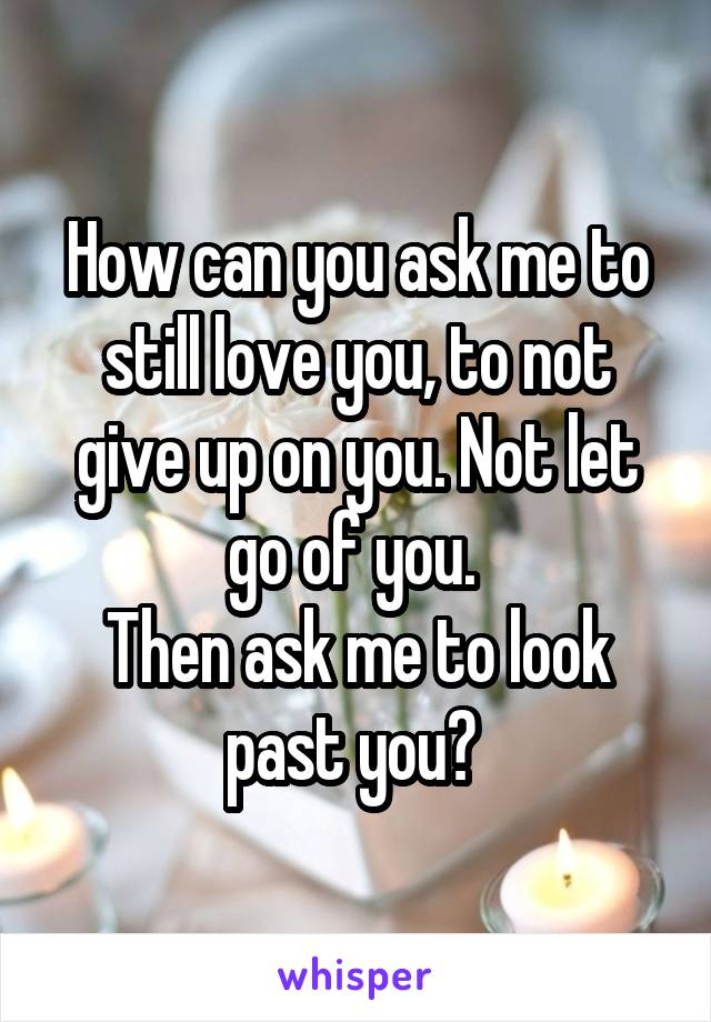 How can you ask me to still love you, to not give up on you. Not let go of you.  Then ask me to look past you?