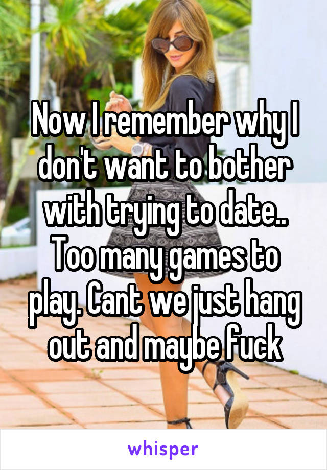 Now I remember why I don't want to bother with trying to date.. Too many games to play. Cant we just hang out and maybe fuck